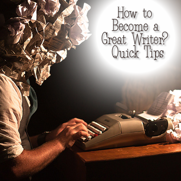 Quick Tips on How to Become a Great Writer