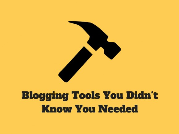 Blogging Tools You Didn'tKnow You Needed
