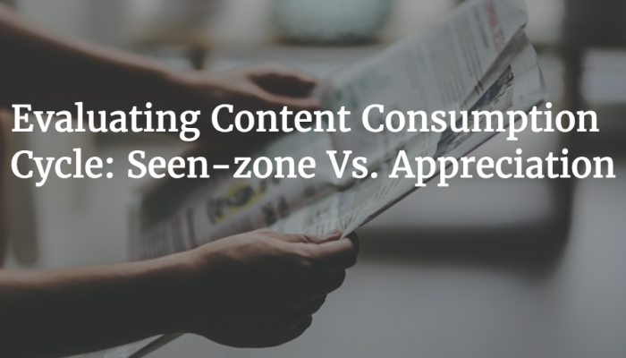 Evaluating Content Consumption Cycle: Seen-zone Vs. Appreciation