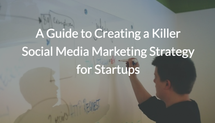 A Guide to Creating a Killer Social Media Marketing Strategy for Startups