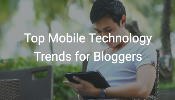 Top Mobile Technology Trends for Bloggers