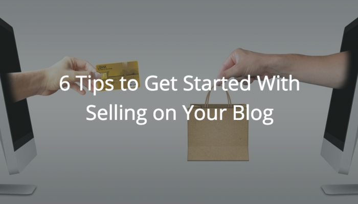6 Tips to Get Started With Selling on Your Blog