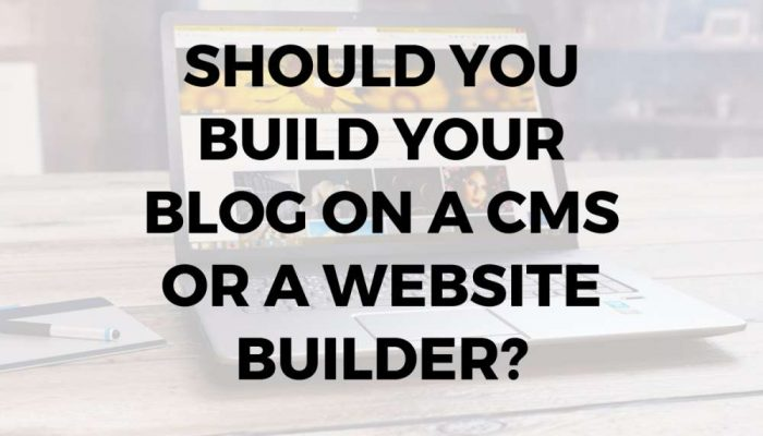 Should You Build Your Blog on a CMS or a Website Builder?