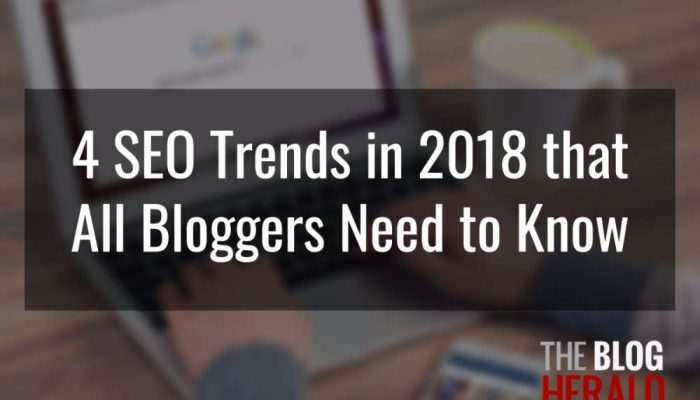 4 SEO Trends in 2018 that All Bloggers Need to Know