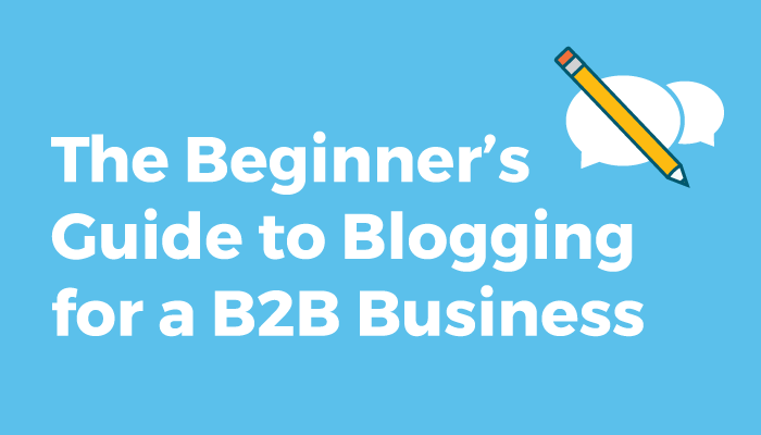 The Beginner's Guide to Blogging for a B2B Business
