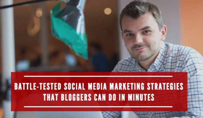 Battle-Tested Social Media Marketing Strategies That Bloggers Can Do in Minutes